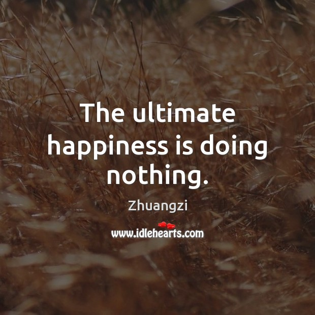 The ultimate happiness is doing nothing. Zhuangzi Picture Quote