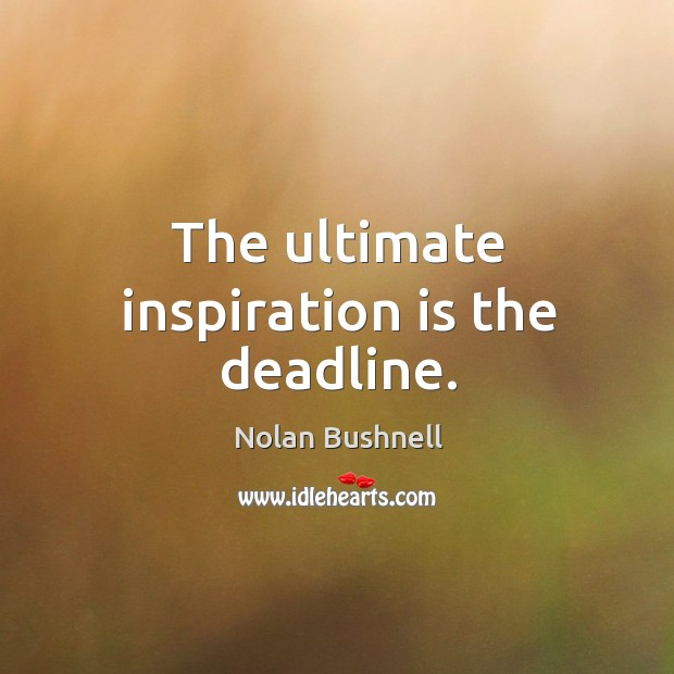 The ultimate inspiration is the deadline. Nolan Bushnell Picture Quote