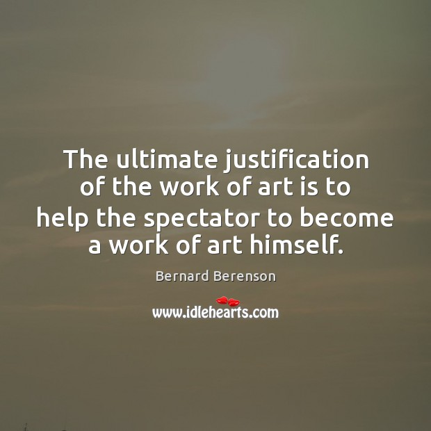 The ultimate justification of the work of art is to help the Bernard Berenson Picture Quote