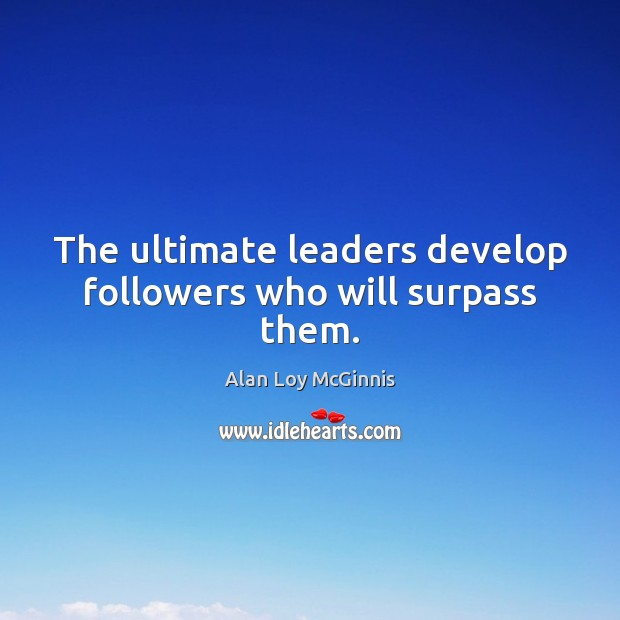The ultimate leaders develop followers who will surpass them. Alan Loy McGinnis Picture Quote