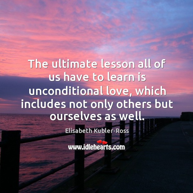 The ultimate lesson all of us have to learn is unconditional love Elisabeth Kubler-Ross Picture Quote