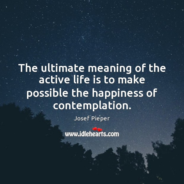 The ultimate meaning of the active life is to make possible the Image