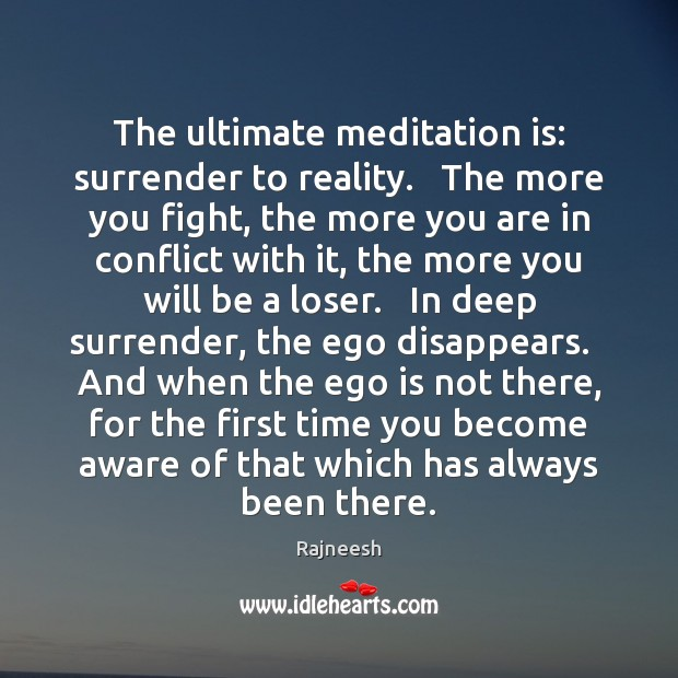 The ultimate meditation is: surrender to reality.   The more you fight, the Ego Quotes Image