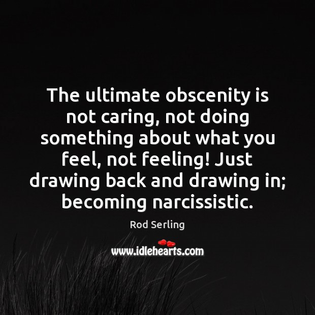 The ultimate obscenity is not caring, not doing something about what you Rod Serling Picture Quote