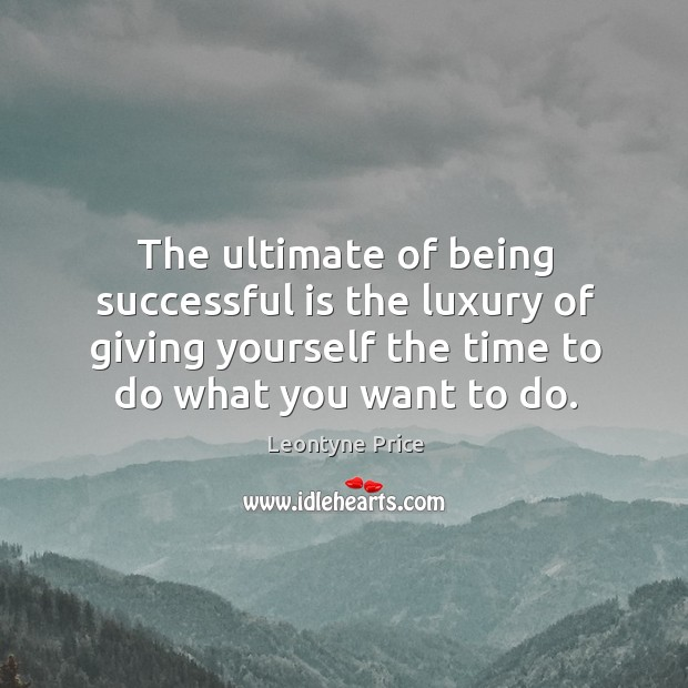 The ultimate of being successful is the luxury of giving yourself the time to do what you want to do. Leontyne Price Picture Quote