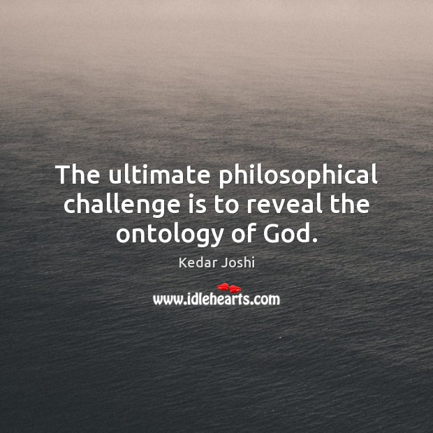 Image, The ultimate philosophical challenge is to reveal the ontology of God.