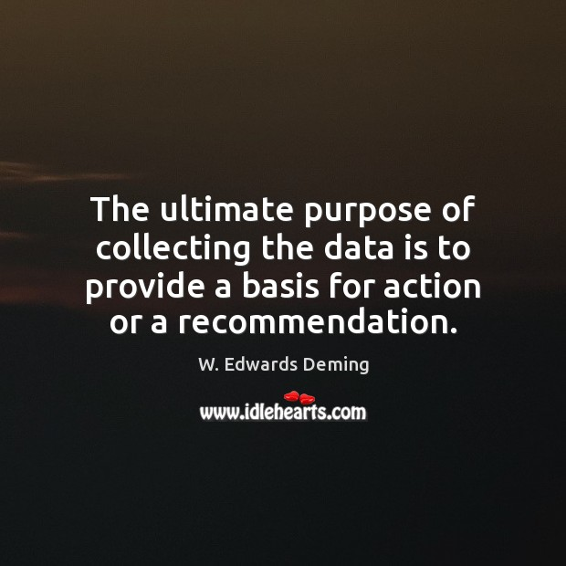 The ultimate purpose of collecting the data is to provide a basis W. Edwards Deming Picture Quote