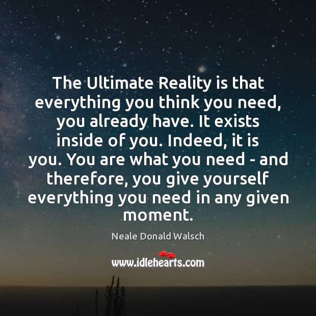 The Ultimate Reality is that everything you think you need, you already Neale Donald Walsch Picture Quote