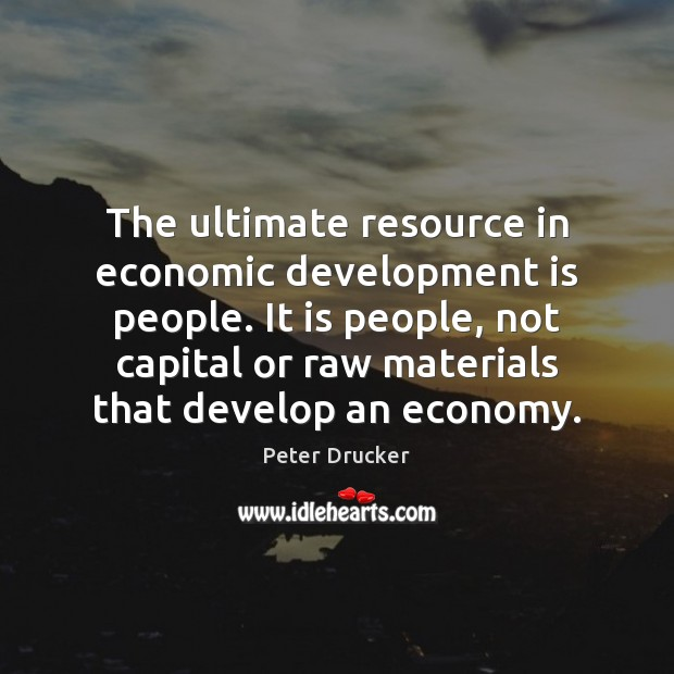 The ultimate resource in economic development is people. It is people, not Image