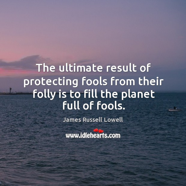 The ultimate result of protecting fools from their folly is to fill Image