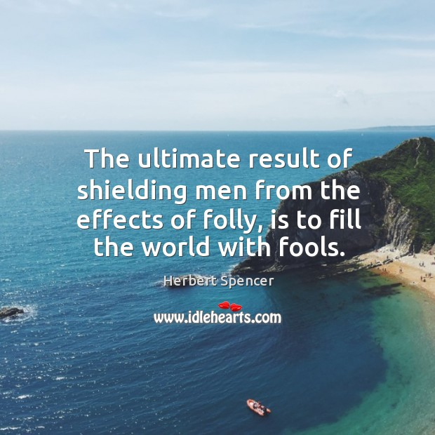 Image, The ultimate result of shielding men from the effects of folly, is to fill the world with fools.