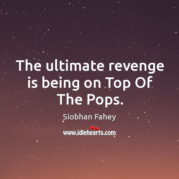 The ultimate revenge is being on top of the pops. Image