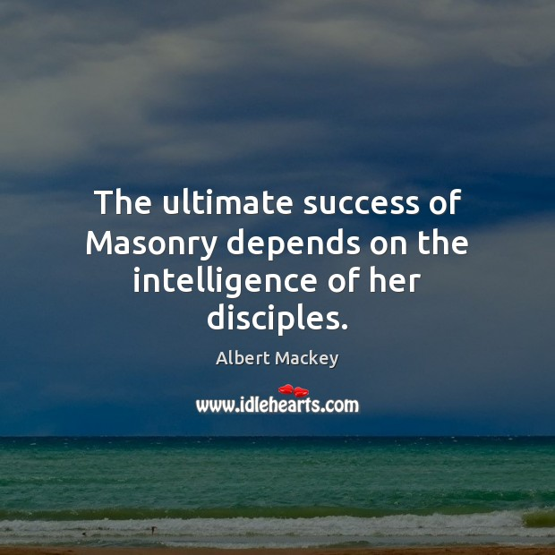 Image, The ultimate success of Masonry depends on the intelligence of her disciples.