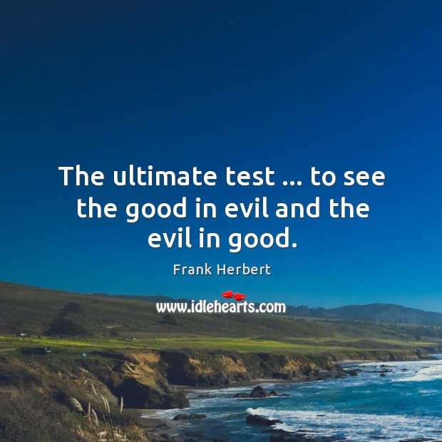 The ultimate test … to see the good in evil and the evil in good. Image