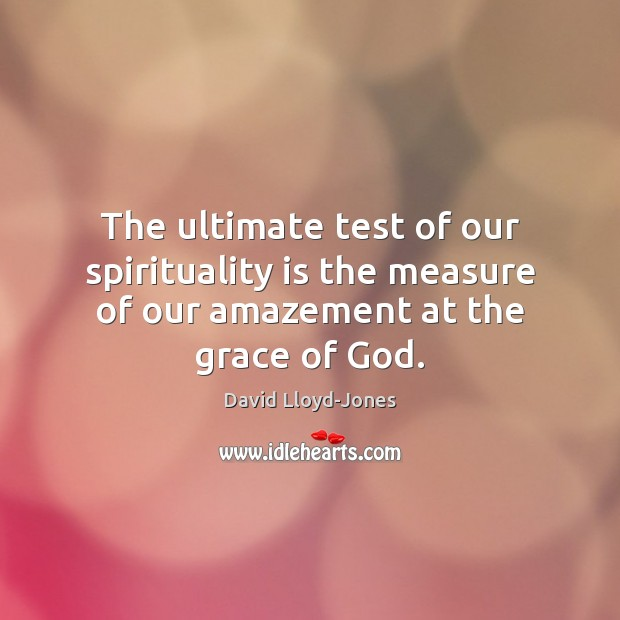 The ultimate test of our spirituality is the measure of our amazement at the grace of God. David Lloyd-Jones Picture Quote