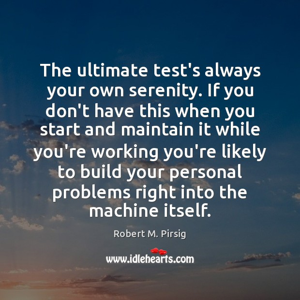 The ultimate test's always your own serenity. If you don't have this Robert M. Pirsig Picture Quote