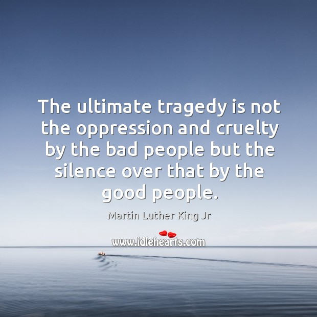 The ultimate tragedy is not the oppression and cruelty by the bad Image
