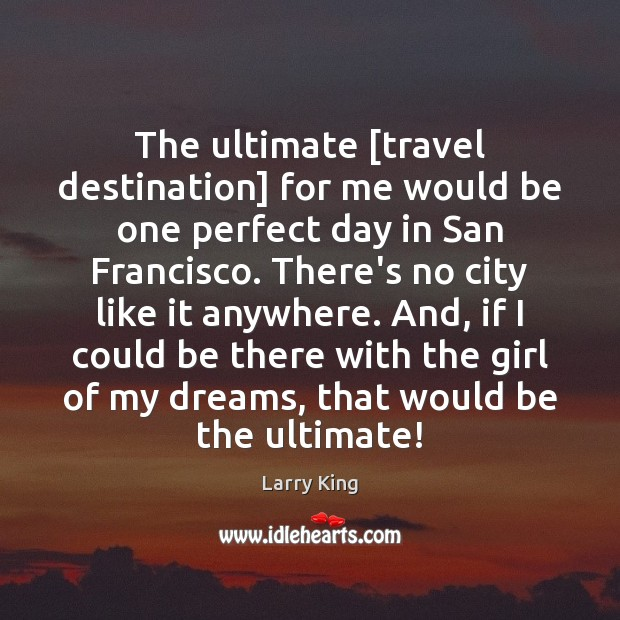 The ultimate [travel destination] for me would be one perfect day in Image