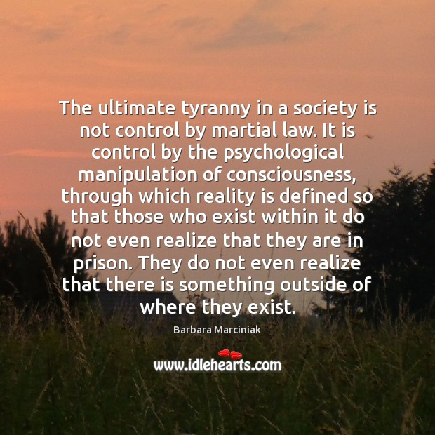 The ultimate tyranny in a society is not control by martial law. Barbara Marciniak Picture Quote