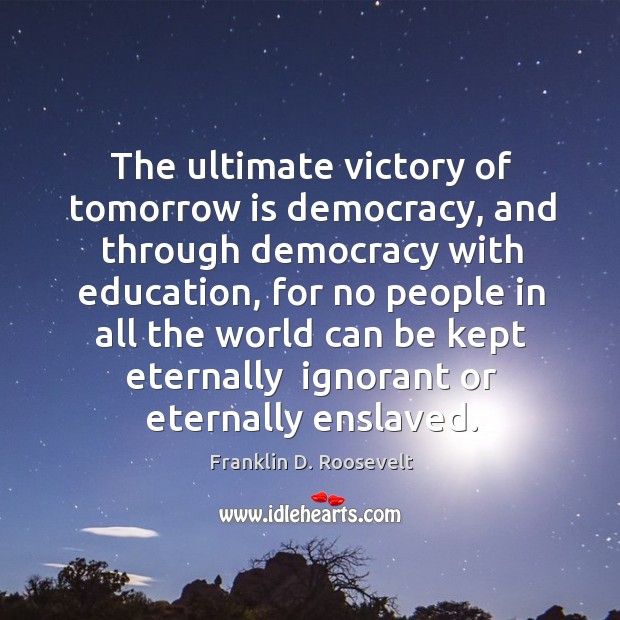 The ultimate victory of tomorrow is democracy, and through democracy with education, Image