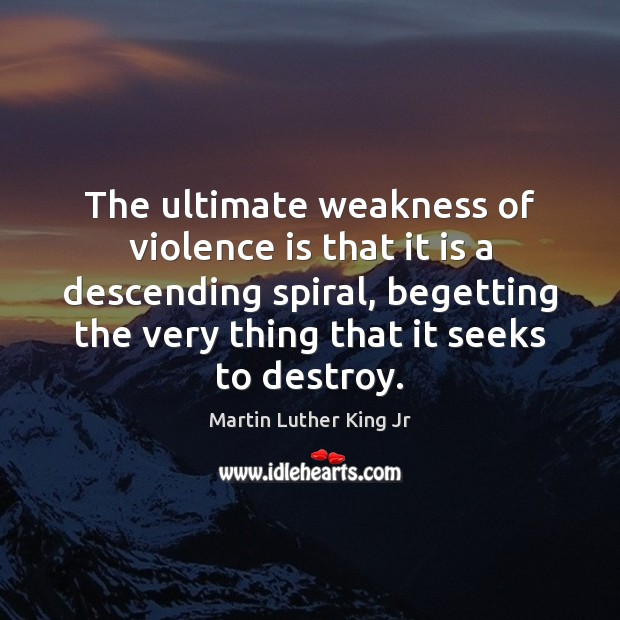The ultimate weakness of violence is that it is a descending spiral, Image
