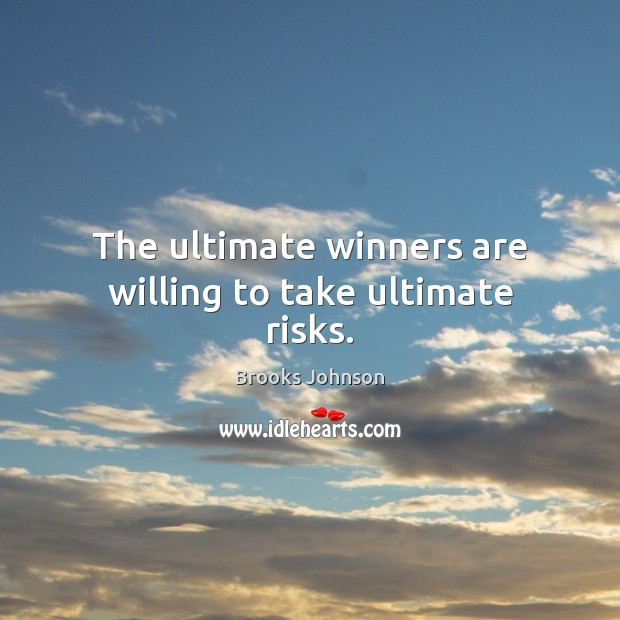 Image, The ultimate winners are willing to take ultimate risks.