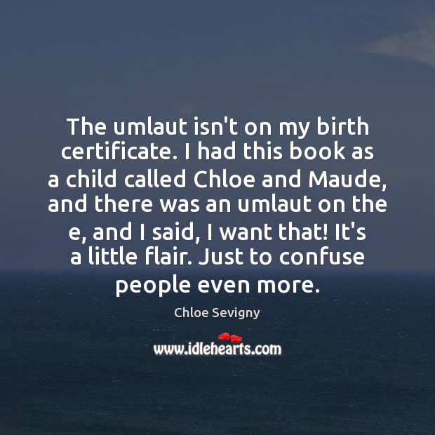 The umlaut isn't on my birth certificate. I had this book as Chloe Sevigny Picture Quote