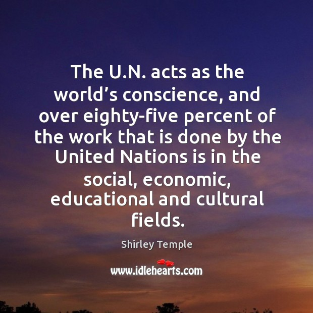 The u.n. Acts as the world's conscience, and over eighty-five percent Shirley Temple Picture Quote
