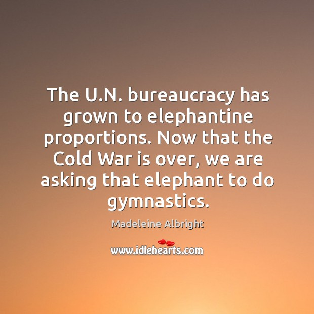 The u.n. Bureaucracy has grown to elephantine proportions. Now that the cold war is over, we are asking that elephant to do gymnastics. Image