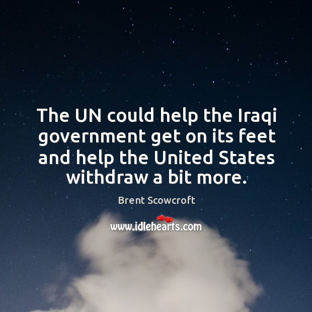 The un could help the iraqi government get on its feet and help the united states withdraw a bit more. Brent Scowcroft Picture Quote