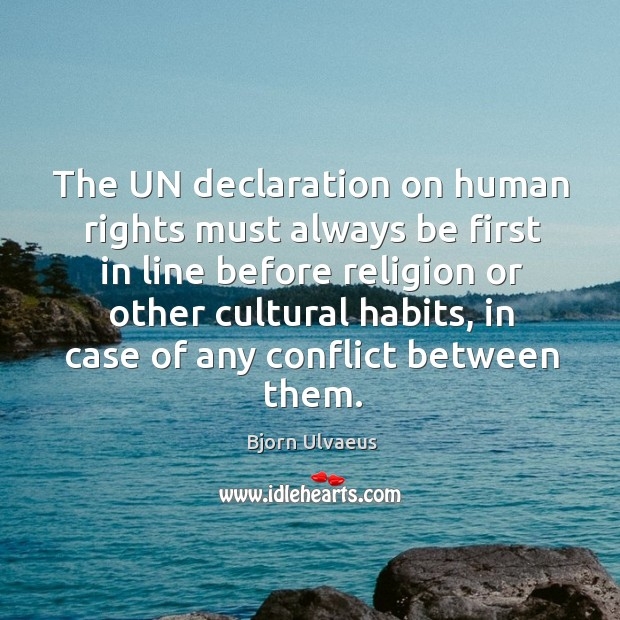 The un declaration on human rights must always be first in line before religion or other Bjorn Ulvaeus Picture Quote