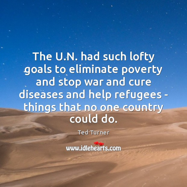 The U.N. had such lofty goals to eliminate poverty and stop Ted Turner Picture Quote