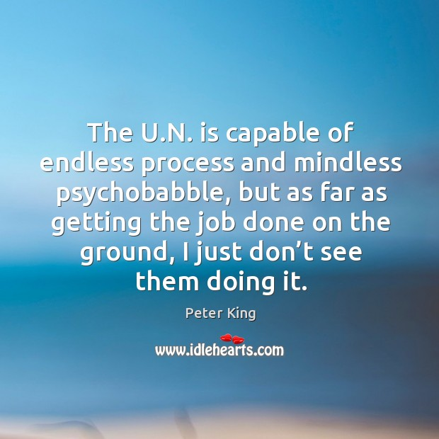 The u.n. Is capable of endless process and mindless psychobabble, but as far as getting Peter King Picture Quote