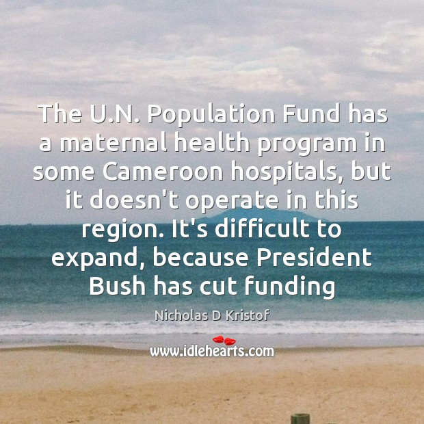 The U.N. Population Fund has a maternal health program in some Nicholas D Kristof Picture Quote