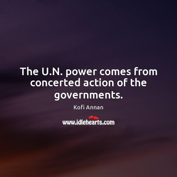 The U.N. power comes from concerted action of the governments. Kofi Annan Picture Quote