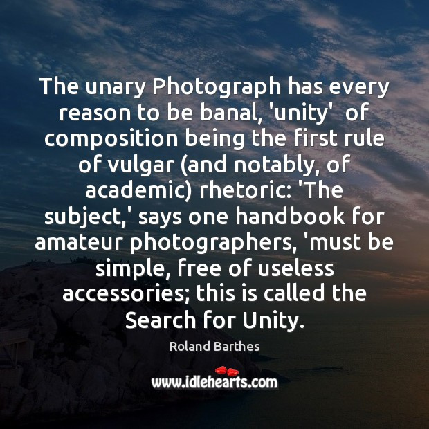 The unary Photograph has every reason to be banal, 'unity'  of composition Roland Barthes Picture Quote
