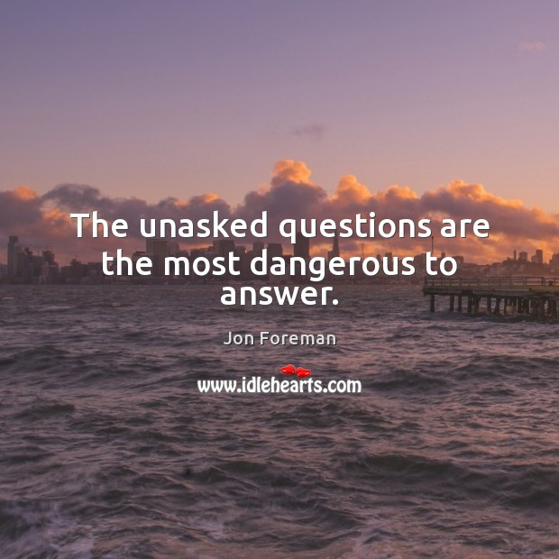 The unasked questions are the most dangerous to answer. Jon Foreman Picture Quote
