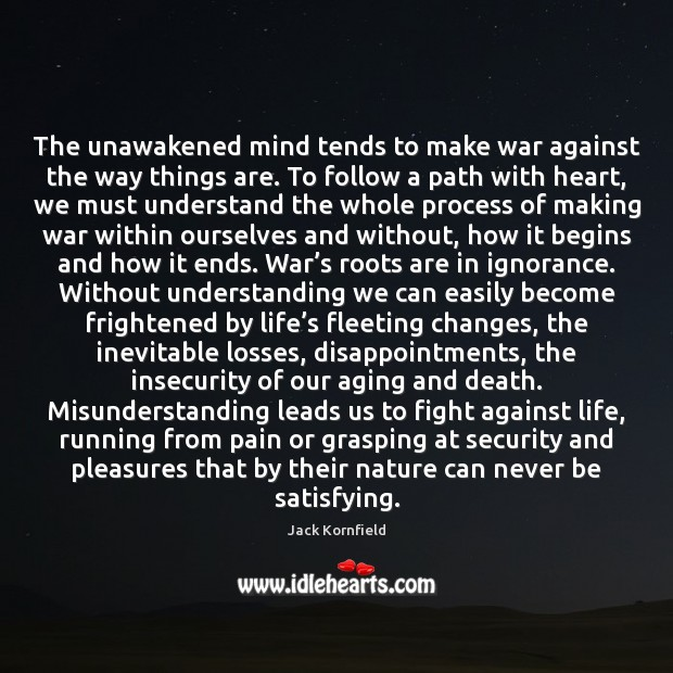 The unawakened mind tends to make war against the way things are. Jack Kornfield Picture Quote