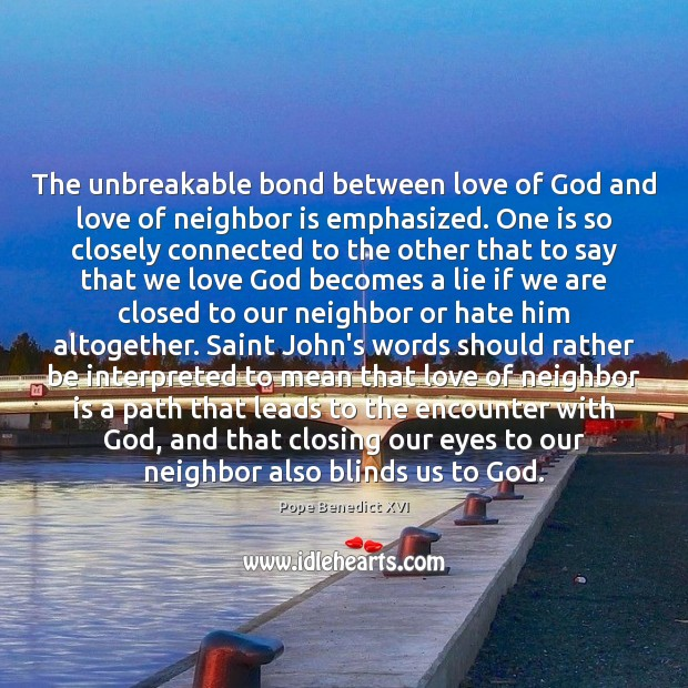 The unbreakable bond between love of God and love of neighbor is Pope Benedict XVI Picture Quote