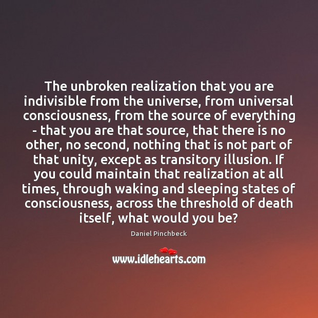 The unbroken realization that you are indivisible from the universe, from universal Image