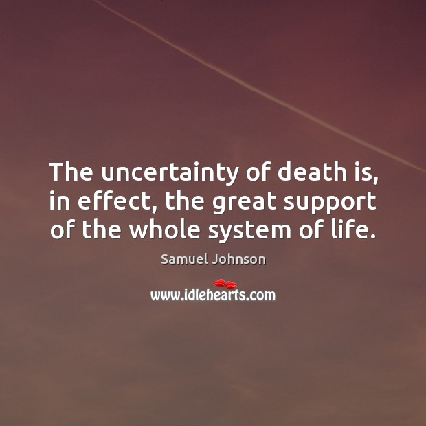 The uncertainty of death is, in effect, the great support of the whole system of life. Image