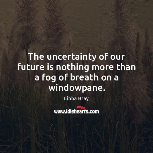The uncertainty of our future is nothing more than a fog of breath on a windowpane. Image