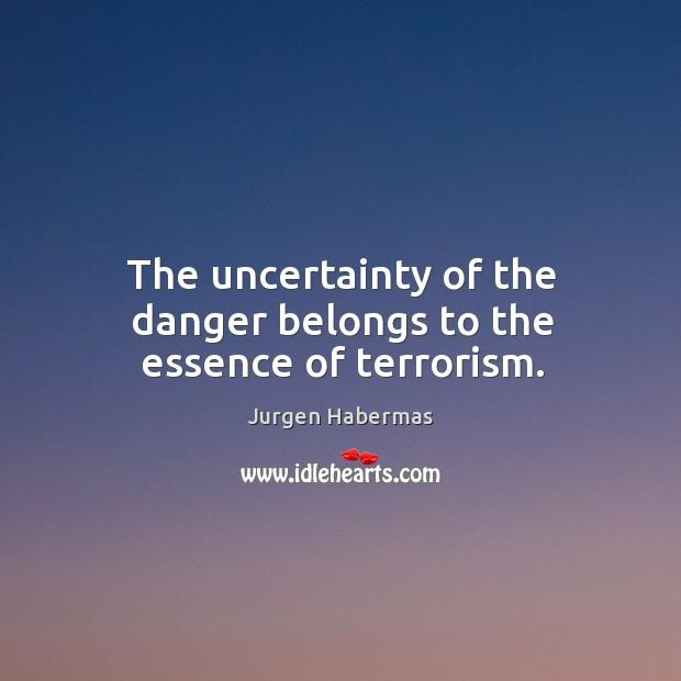 The uncertainty of the danger belongs to the essence of terrorism. Jurgen Habermas Picture Quote