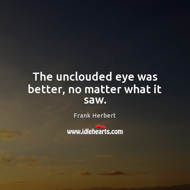 The unclouded eye was better, no matter what it saw. Frank Herbert Picture Quote