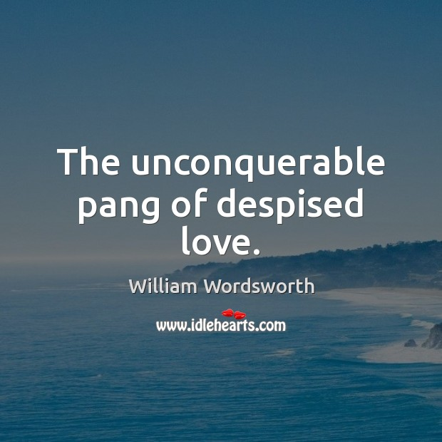 The unconquerable pang of despised love. William Wordsworth Picture Quote