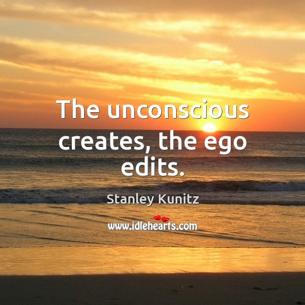 Stanley Kunitz Picture Quote image saying: The unconscious creates, the ego edits.