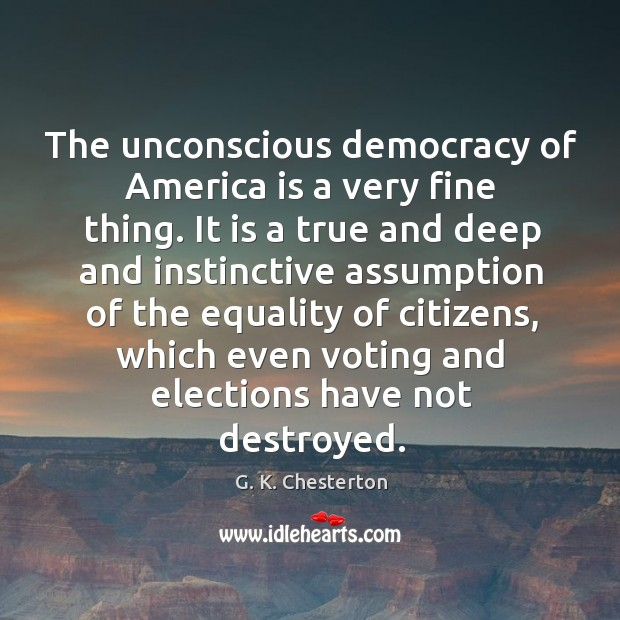 The unconscious democracy of america is a very fine thing. G. K. Chesterton Picture Quote