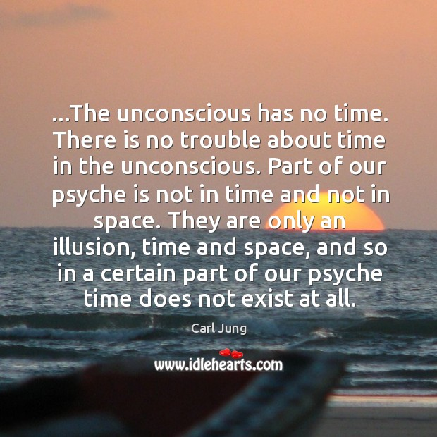 Image, …The unconscious has no time. There is no trouble about time in