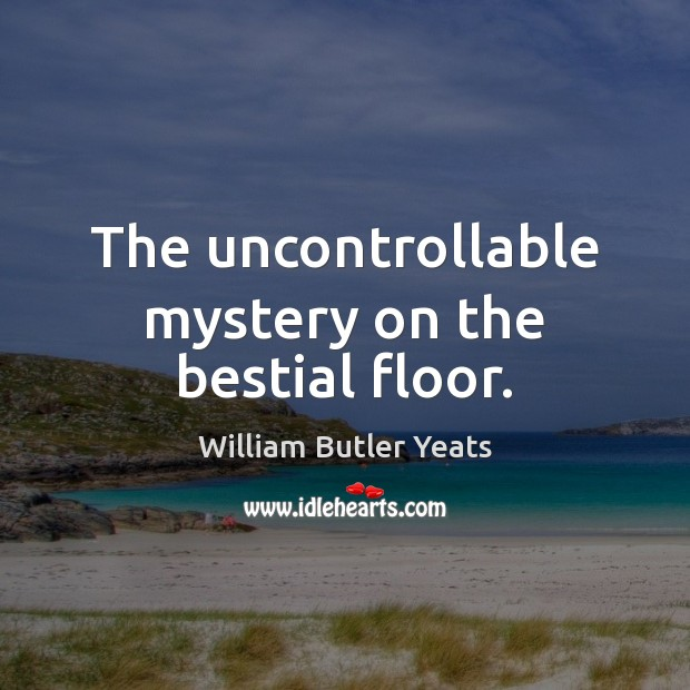 The uncontrollable mystery on the bestial floor. William Butler Yeats Picture Quote