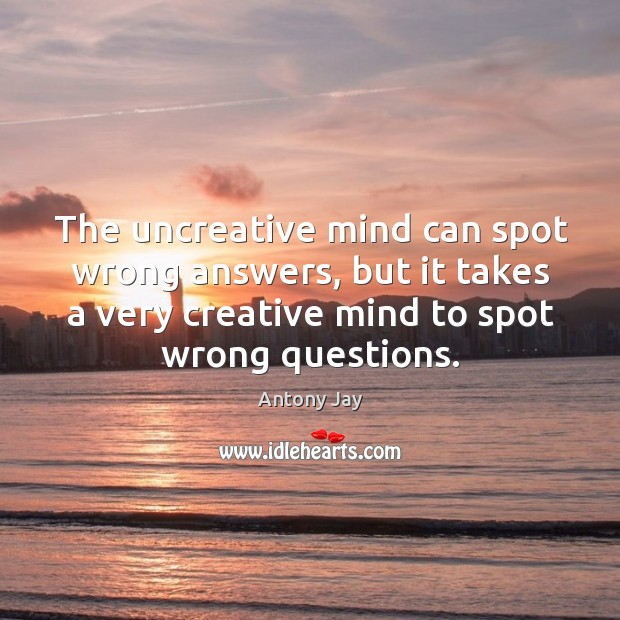 Image, The uncreative mind can spot wrong answers, but it takes a very creative mind to spot wrong questions.